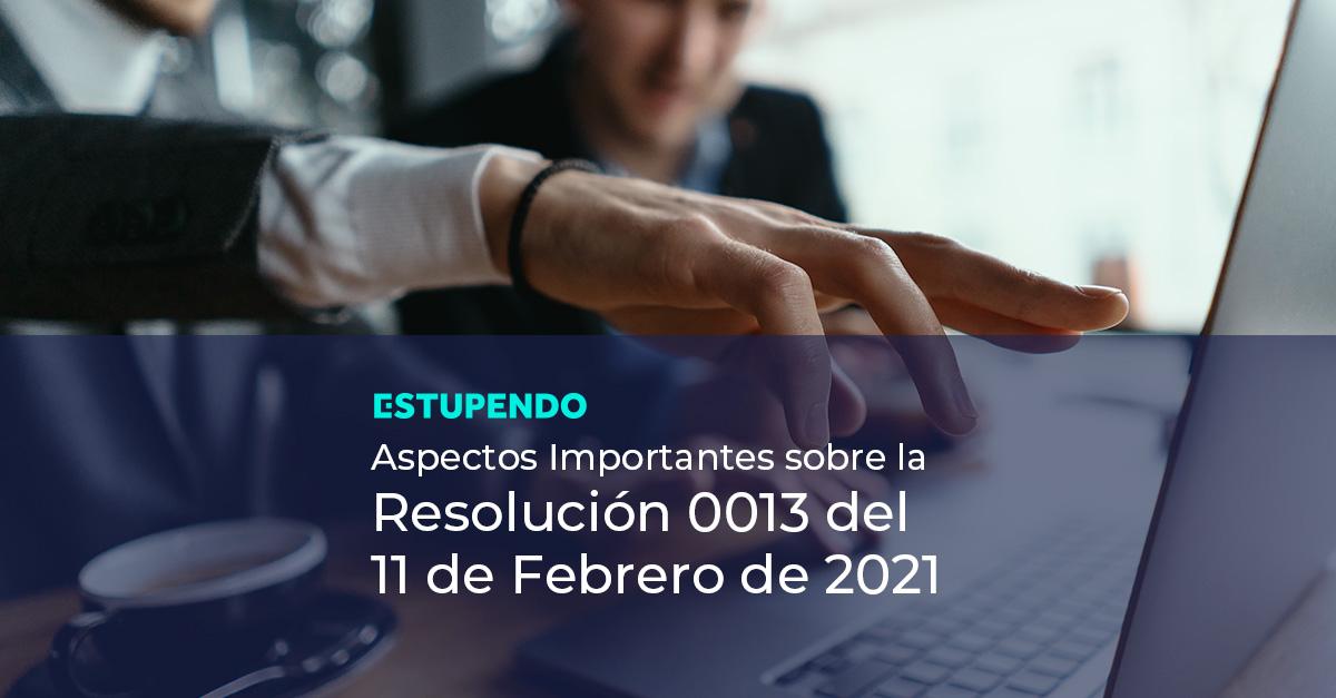 Aspectos Importantes sobre la Resolución 0013 del 11 de febrero de 2021